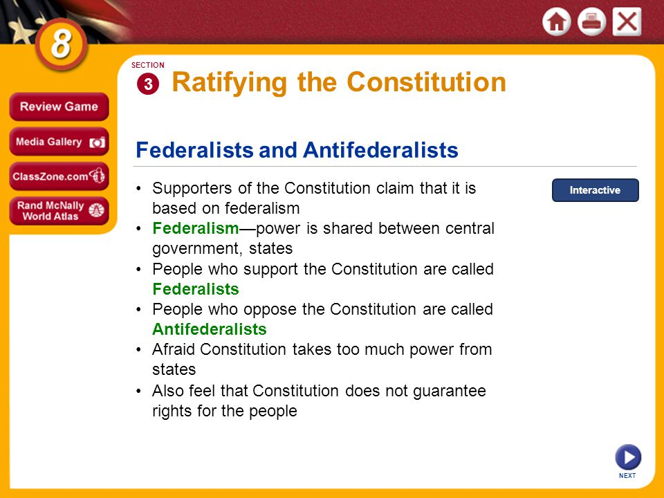 Federalists and Antifederalists NEXT 3 SECTION Ratifying the Constitution Federalism—power is shared between central government, states Supporters of the Constitution claim that it is based on federalism People who support the Constitution are called Federalists Afraid Constitution takes too much power from states People who oppose the Constitution are called Antifederalists Also feel that Constitution does not guarantee rights for the people Interactive