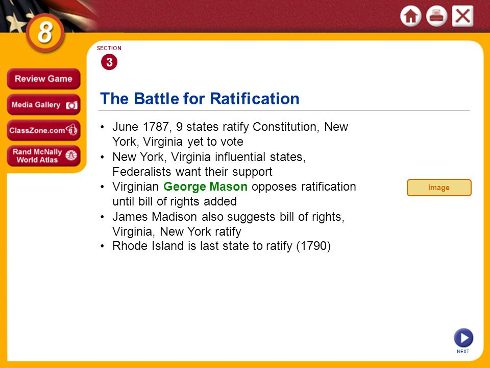 The Battle for Ratification NEXT 3 SECTION June 1787, 9 states ratify Constitution, New York, Virginia yet to vote James Madison also suggests bill of rights, Virginia, New York ratify Virginian George Mason opposes ratification until bill of rights added New York, Virginia influential states, Federalists want their support Rhode Island is last state to ratify (1790) Image