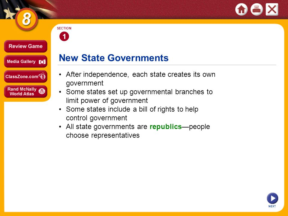 New State Governments NEXT 1 SECTION After independence, each state creates its own government Some states set up governmental branches to limit power of government Some states include a bill of rights to help control government All state governments are republics—people choose representatives