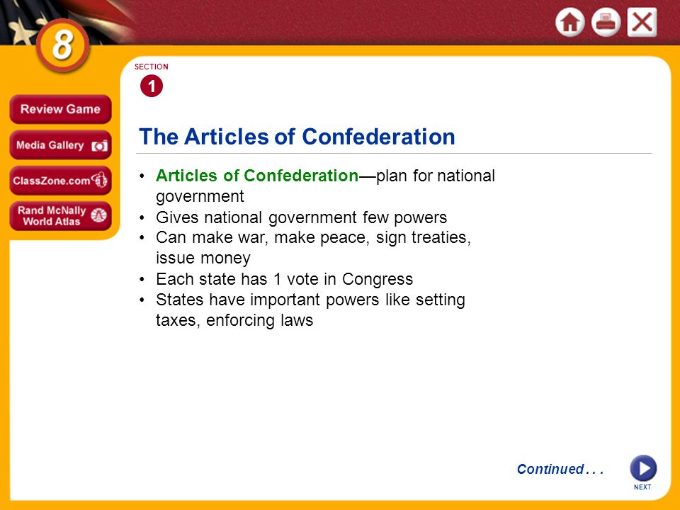 The Articles of Confederation NEXT 1 SECTION Articles of Confederation—plan for national government Each state has 1 vote in Congress Can make war, make peace, sign treaties, issue money Gives national government few powers States have important powers like setting taxes, enforcing laws Continued...