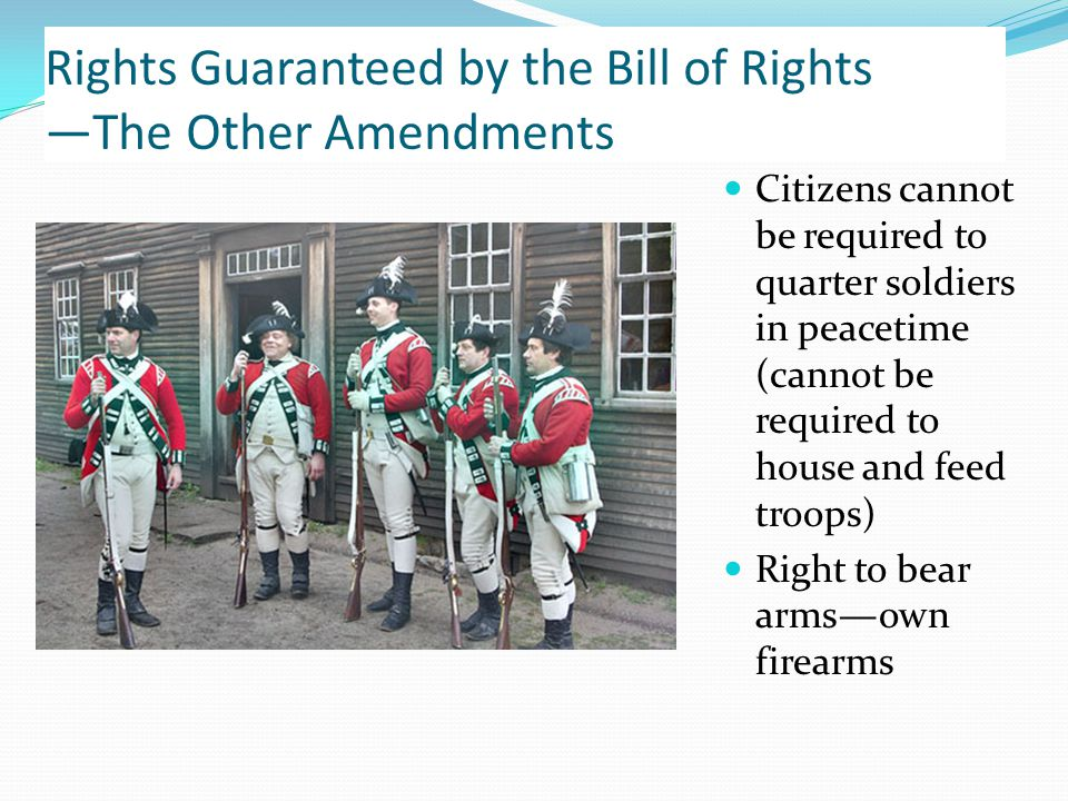 Rights Guaranteed by the Bill of Rights —The Other Amendments Citizens cannot be required to quarter soldiers in peacetime (cannot be required to house and feed troops) Right to bear arms—own firearms