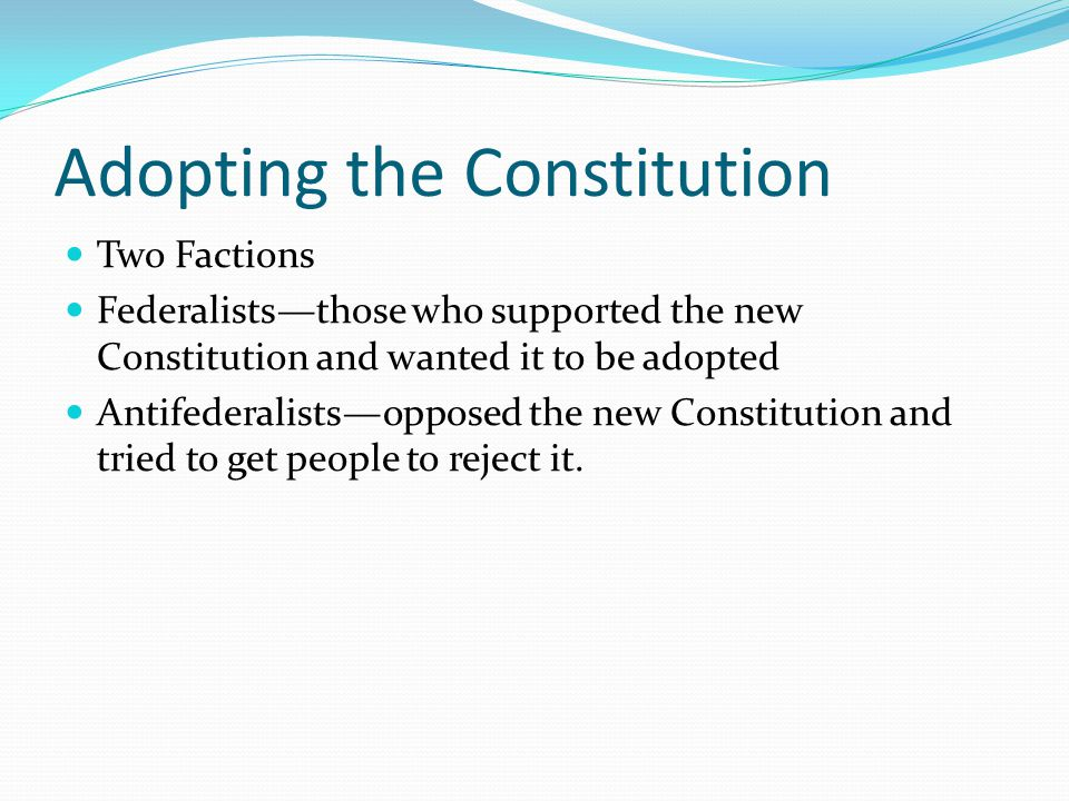 Adopting the Constitution Two Factions Federalists—those who supported the new Constitution and wanted it to be adopted Antifederalists—opposed the ne
