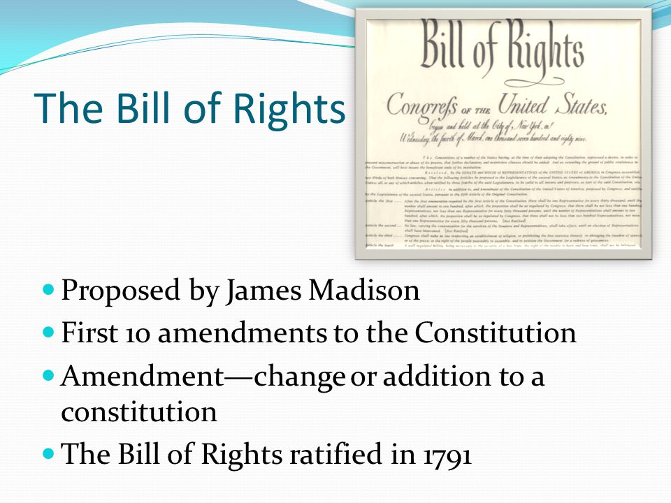 The Bill of Rights Proposed by James Madison First 10 amendments to the Constitution Amendment—change or addition to a constitution The Bill of Rights ratified in 1791