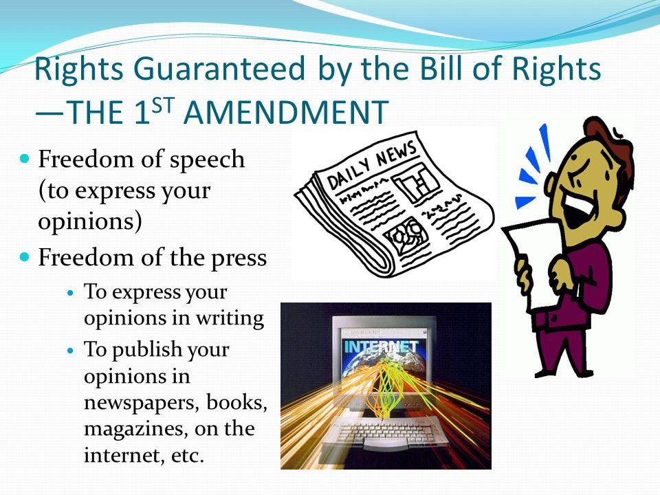 Rights Guaranteed by the Bill of Rights —THE 1 ST AMENDMENT Freedom of speech (to express your opinions) Freedom of the press To express your opinions in writing To publish your opinions in newspapers, books, magazines, on the internet, etc.