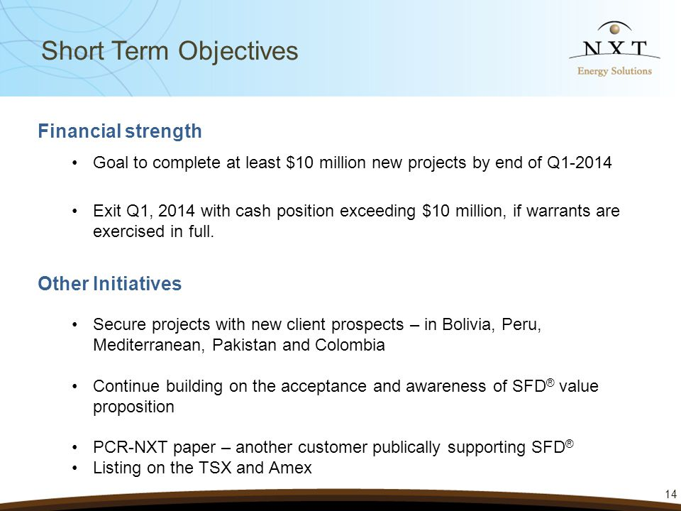 Financial strength Goal to complete at least $10 million new projects by end of Q1-2014 Exit Q1, 2014 with cash position exceeding $10 million, if warrants are exercised in full.