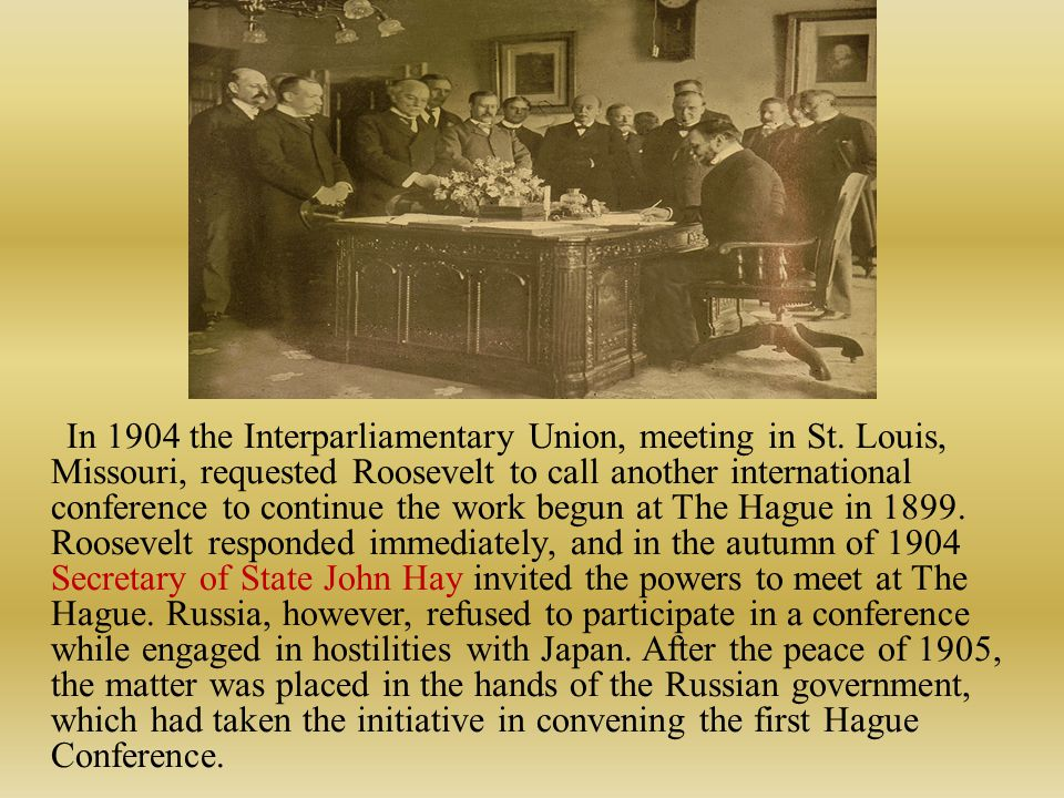 In 1904 the Interparliamentary Union, meeting in St. Louis, Missouri, requested Roosevelt to call another international conference to continue the wor