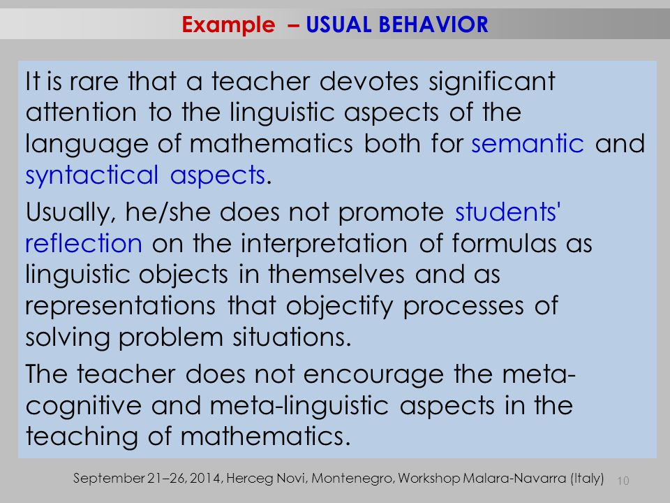 10 Example – USUAL BEHAVIOR September 21–26, 2014, Herceg Novi, Montenegro, Workshop Malara-Navarra (Italy) It is rare that a teacher devotes significant attention to the linguistic aspects of the language of mathematics both for semantic and syntactical aspects.
