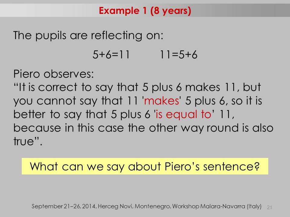 "21 The pupils are reflecting on: 5+6=11 11=5+6 Piero observes: ""It is correct to say that 5 plus 6 makes 11, but you cannot say that 11 'makes' 5 plus"