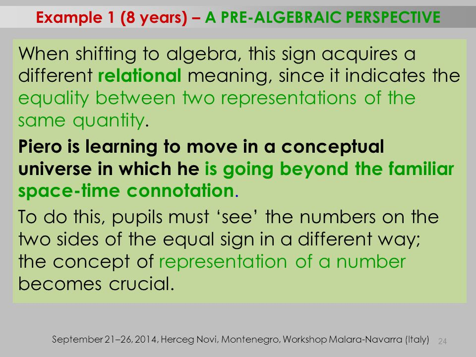 24 Example 1 (8 years) – A PRE-ALGEBRAIC PERSPECTIVE September 21–26, 2014, Herceg Novi, Montenegro, Workshop Malara-Navarra (Italy) When shifting to algebra, this sign acquires a different relational meaning, since it indicates the equality between two representations of the same quantity.