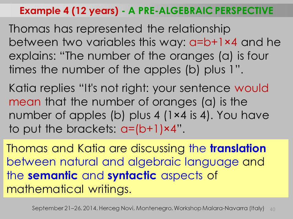 40 Example 4 (12 years) - A PRE-ALGEBRAIC PERSPECTIVE September 21–26, 2014, Herceg Novi, Montenegro, Workshop Malara-Navarra (Italy) Thomas has represented the relationship between two variables this way: a=b+1×4 and he explains: The number of the oranges (a) is four times the number of the apples (b) plus 1 .