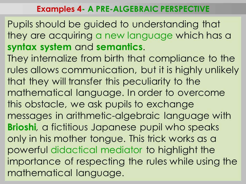 43 Examples 4- A PRE-ALGEBRAIC PERSPECTIVE September 21–26, 2014, Herceg Novi, Montenegro, Workshop Malara-Navarra (Italy) Pupils should be guided to understanding that they are acquiring a new language which has a syntax system and semantics.