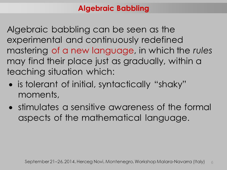 Algebraic babbling can be seen as the experimental and continuously redefined mastering of a new language, in which the rules may find their place just as gradually, within a teaching situation which:  is tolerant of initial, syntactically shaky moments,  stimulates a sensitive awareness of the formal aspects of the mathematical language.