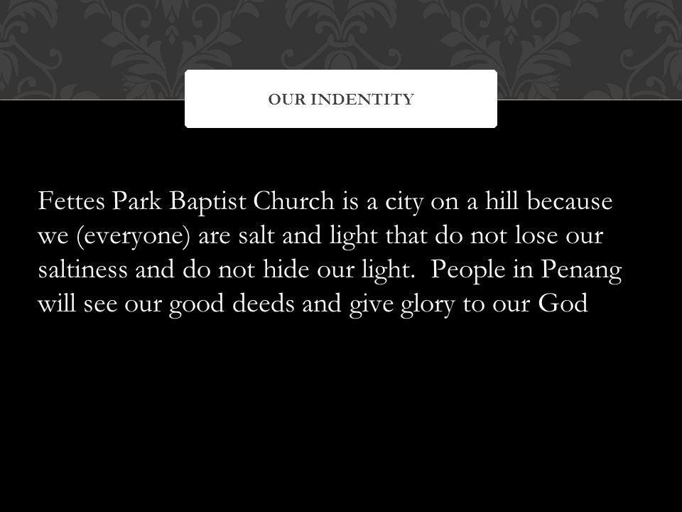 Fettes Park Baptist Church is a city on a hill because we (everyone) are salt and light that do not lose our saltiness and do not hide our light.