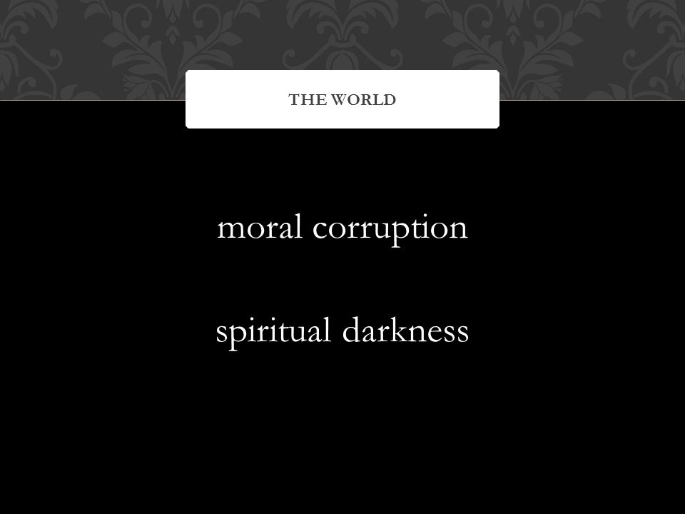 moral corruption spiritual darkness THE WORLD