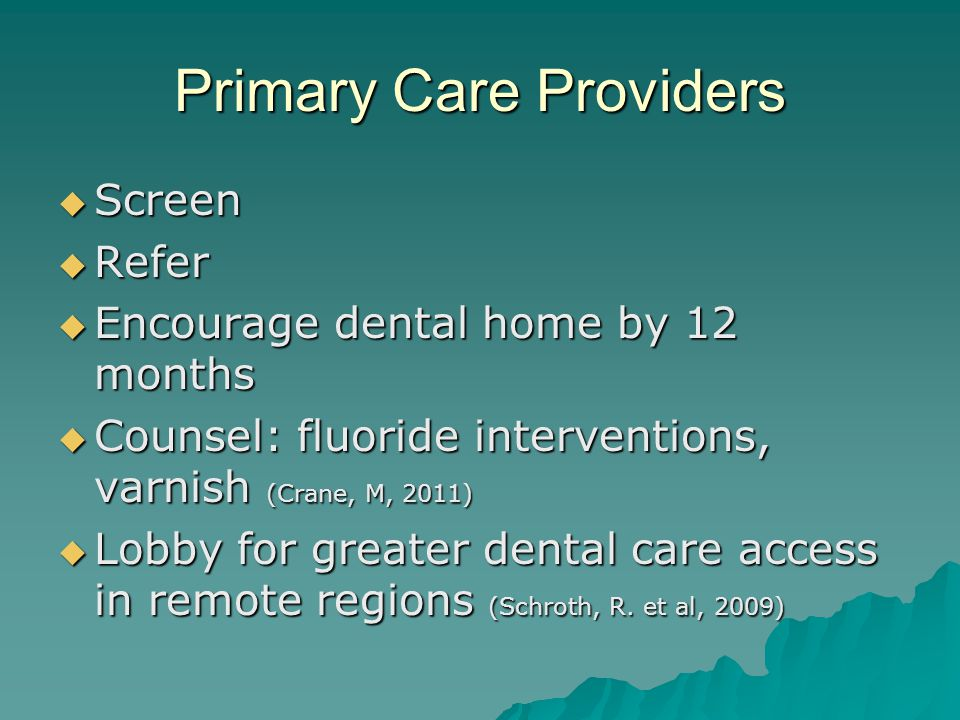 Primary Care Providers  Screen  Refer  Encourage dental home by 12 months  Counsel: fluoride interventions, varnish (Crane, M, 2011)  Lobby for greater dental care access in remote regions (Schroth, R.