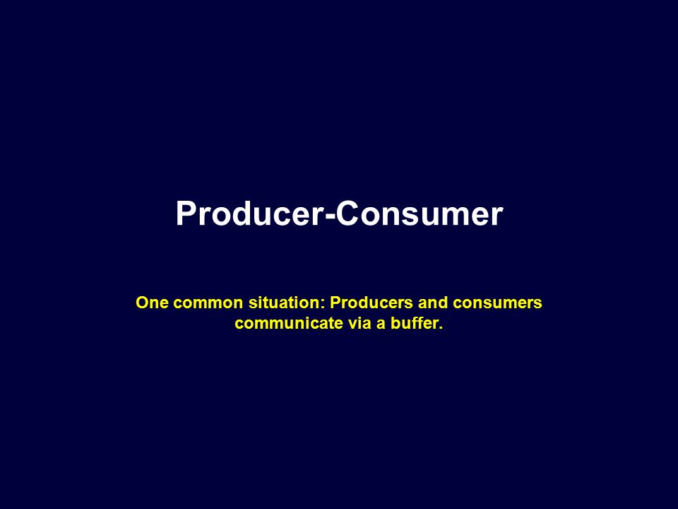 Producer-Consumer One common situation: Producers and consumers communicate via a buffer.