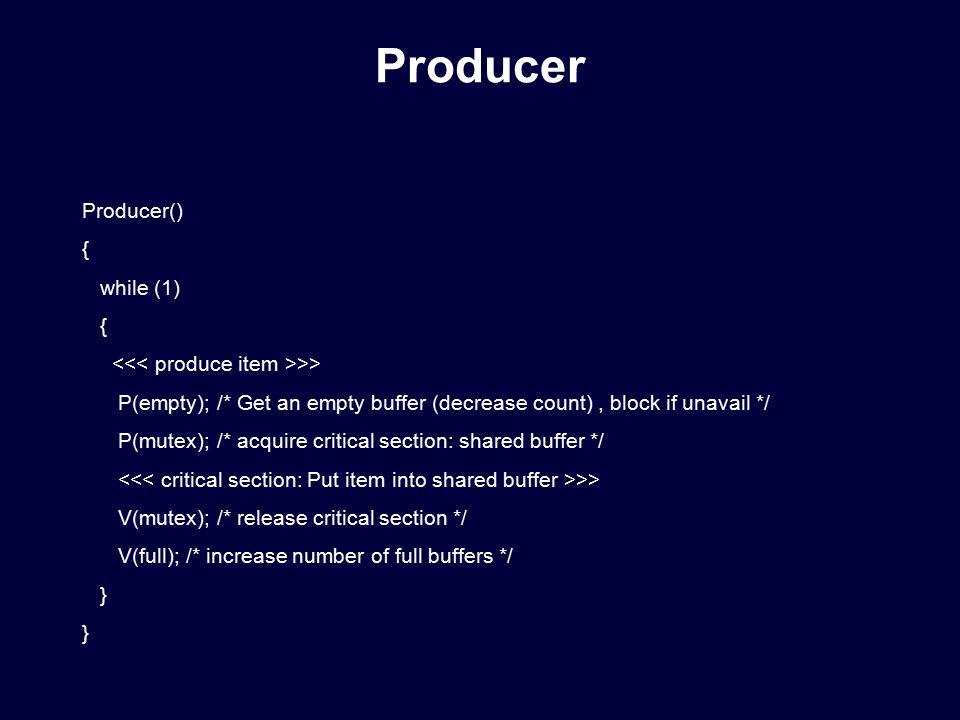 Producer() { while (1) { >> P(empty); /* Get an empty buffer (decrease count), block if unavail */ P(mutex); /* acquire critical section: shared buffer */ >> V(mutex); /* release critical section */ V(full); /* increase number of full buffers */ } Producer