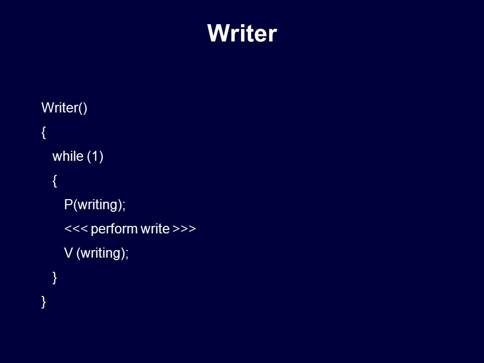 Writer() { while (1) { P(writing); >> V (writing); } Writer
