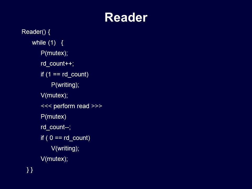 Reader() { while (1) { P(mutex); rd_count++; if (1 == rd_count) P(writing); V(mutex); >> P(mutex) rd_count--; if ( 0 == rd_count) V(writing); V(mutex); } } Reader