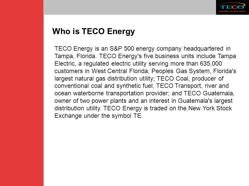 TECO Energy is an S&P 500 energy company headquartered in Tampa, Florida. TECO Energy's five business units include Tampa Electric, a regulated electr