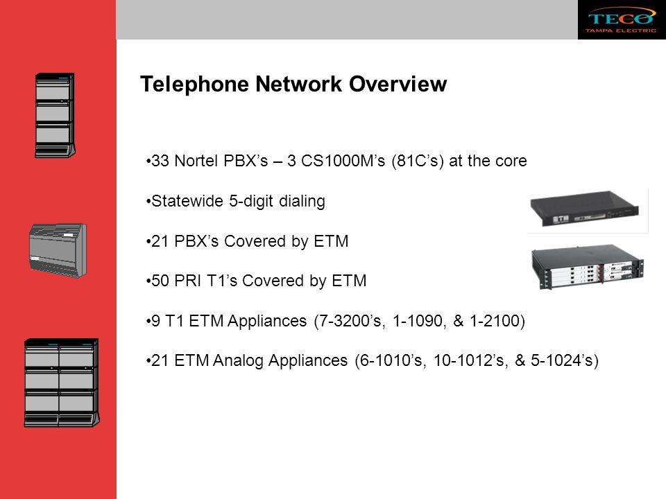 Telephone Network Overview 33 Nortel PBX's – 3 CS1000M's (81C's) at the core Statewide 5-digit dialing 21 PBX's Covered by ETM 50 PRI T1's Covered by
