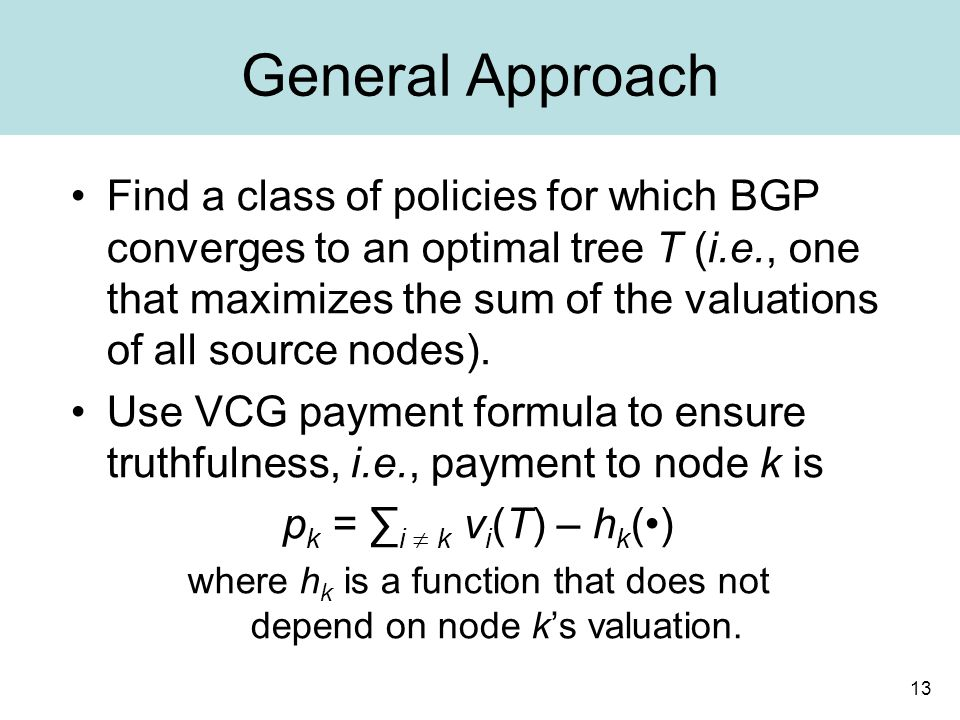 13 General Approach Find a class of policies for which BGP converges to an optimal tree T (i.e., one that maximizes the sum of the valuations of all source nodes).
