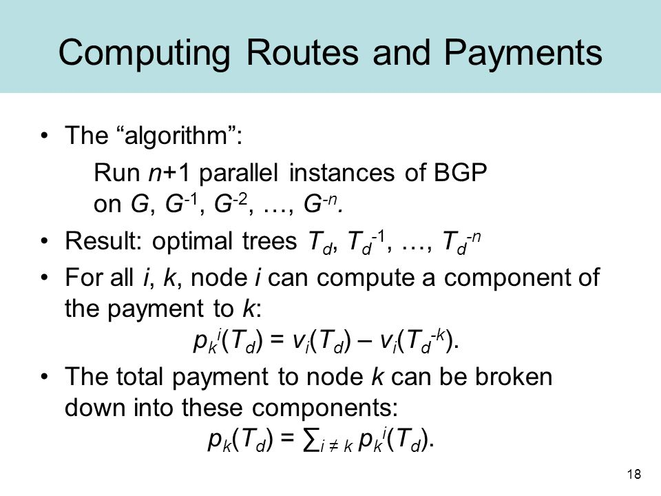 18 Computing Routes and Payments The algorithm : Run n+1 parallel instances of BGP on G, G -1, G -2, …, G -n.