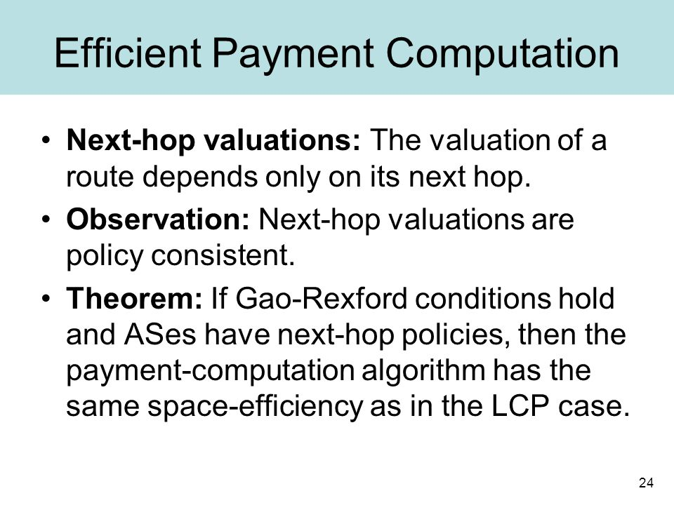 24 Efficient Payment Computation Next-hop valuations: The valuation of a route depends only on its next hop.