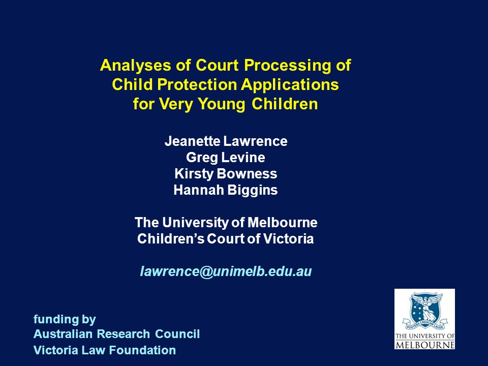 1 Analyses of Court Processing of Child Protection Applications for Very Young Children Jeanette Lawrence Greg Levine Kirsty Bowness Hannah Biggins The University of Melbourne Children's Court of Victoria lawrence@unimelb.edu.au funding by Australian Research Council Victoria Law Foundation