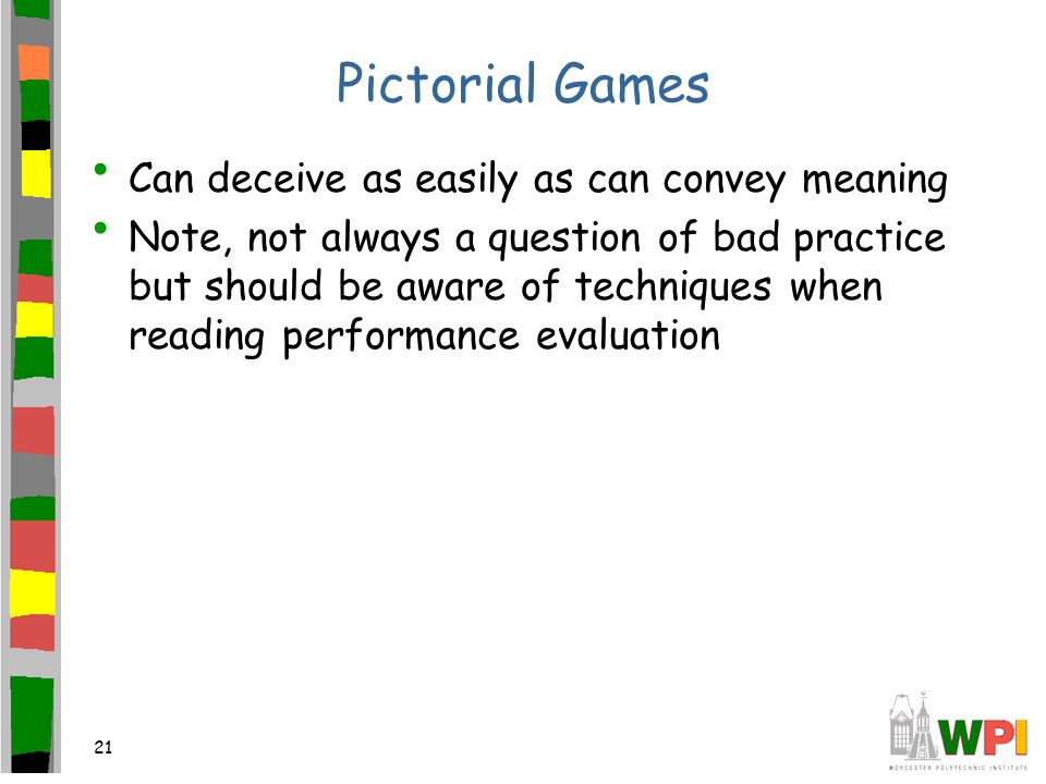 21 Pictorial Games Can deceive as easily as can convey meaning Note, not always a question of bad practice but should be aware of techniques when reading performance evaluation
