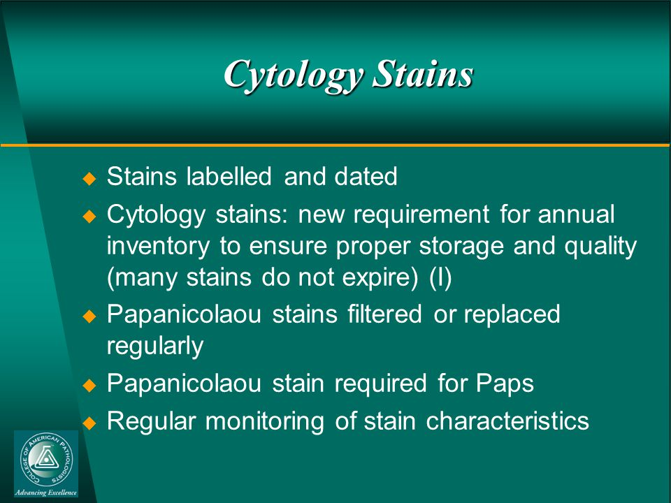 Cytology Stains  Stains labelled and dated  Cytology stains: new requirement for annual inventory to ensure proper storage and quality (many stains do not expire) (I)  Papanicolaou stains filtered or replaced regularly  Papanicolaou stain required for Paps  Regular monitoring of stain characteristics