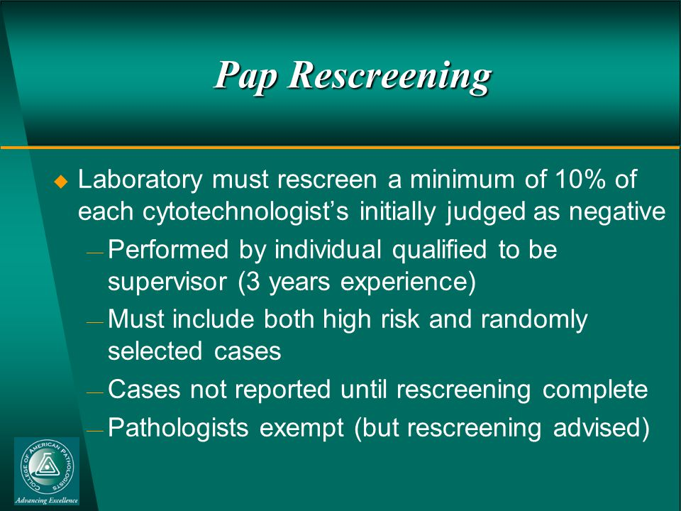 Pap Rescreening  Laboratory must rescreen a minimum of 10% of each cytotechnologist's initially judged as negative  Performed by individual qualified to be supervisor (3 years experience)  Must include both high risk and randomly selected cases  Cases not reported until rescreening complete  Pathologists exempt (but rescreening advised)