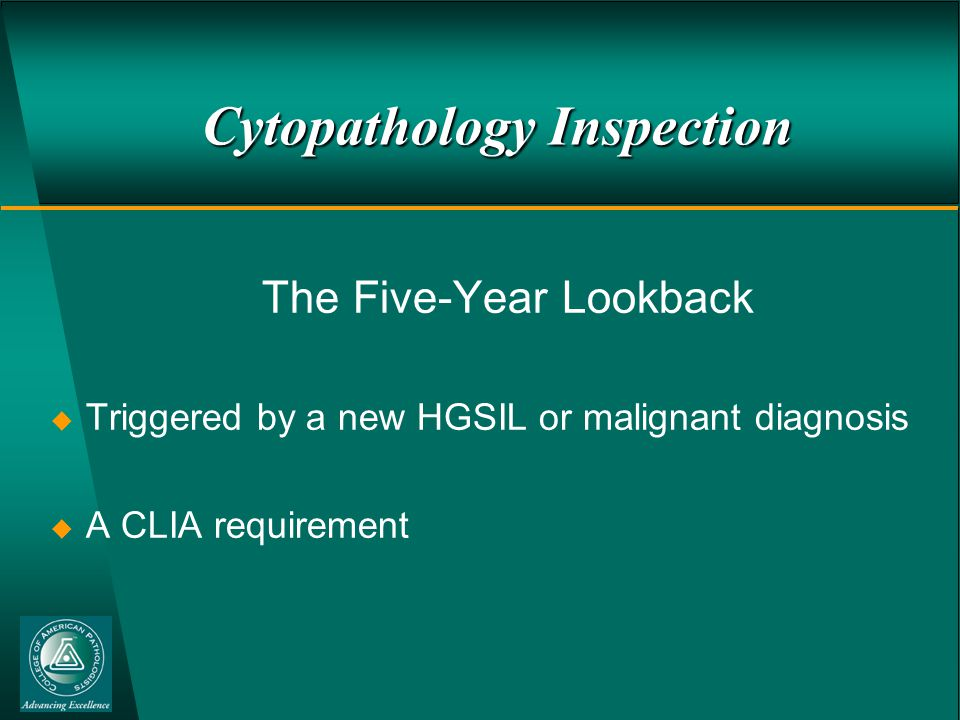 Cytopathology Inspection The Five-Year Lookback  Triggered by a new HGSIL or malignant diagnosis  A CLIA requirement