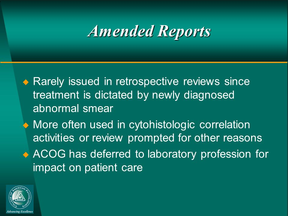 Amended Reports  Rarely issued in retrospective reviews since treatment is dictated by newly diagnosed abnormal smear  More often used in cytohistologic correlation activities or review prompted for other reasons  ACOG has deferred to laboratory profession for impact on patient care