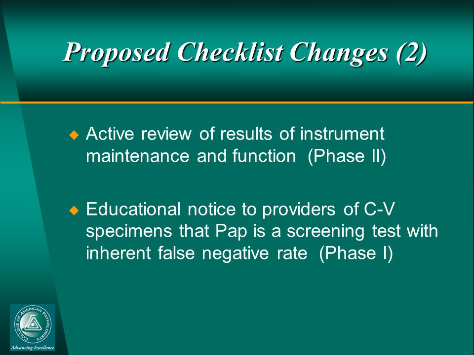 Proposed Checklist Changes (2)  Active review of results of instrument maintenance and function (Phase II)  Educational notice to providers of C-V specimens that Pap is a screening test with inherent false negative rate (Phase I)