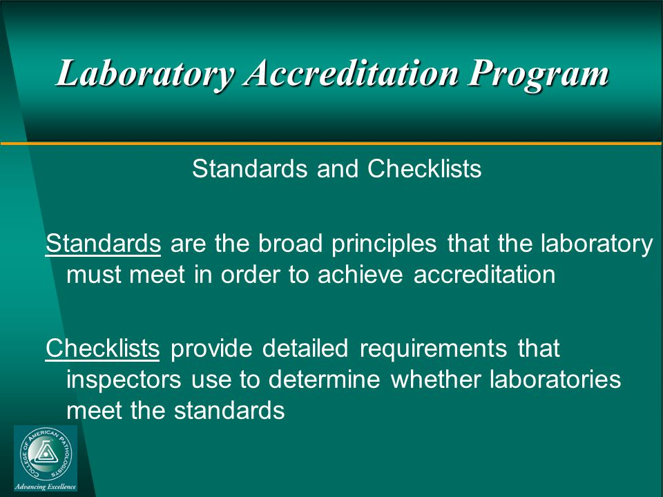 Laboratory Accreditation Program Standards and Checklists Standards are the broad principles that the laboratory must meet in order to achieve accreditation Checklists provide detailed requirements that inspectors use to determine whether laboratories meet the standards