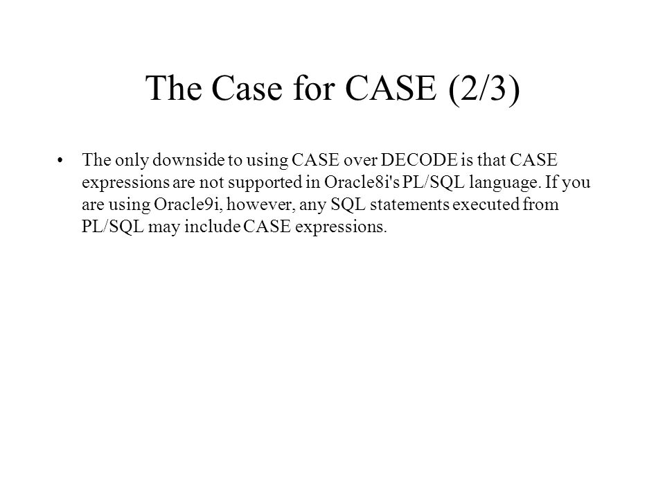 The Case for CASE (2/3) The only downside to using CASE over DECODE is that CASE expressions are not supported in Oracle8i's PL/SQL language. If you a
