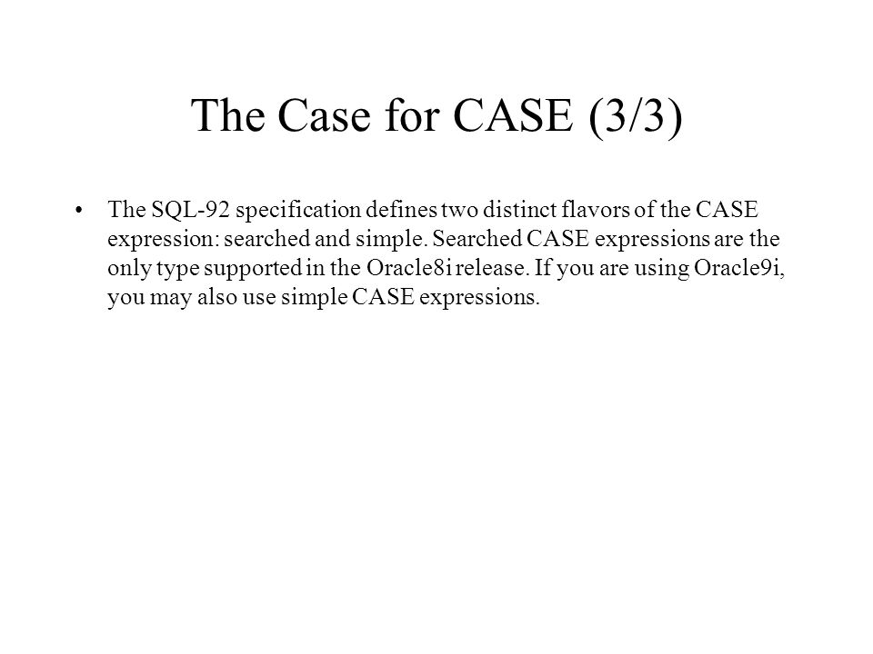 The Case for CASE (3/3) The SQL-92 specification defines two distinct flavors of the CASE expression: searched and simple. Searched CASE expressions a