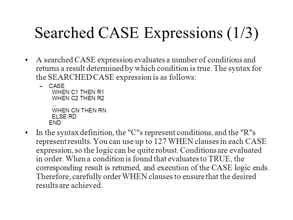 Searched CASE Expressions (1/3) A searched CASE expression evaluates a number of conditions and returns a result determined by which condition is true