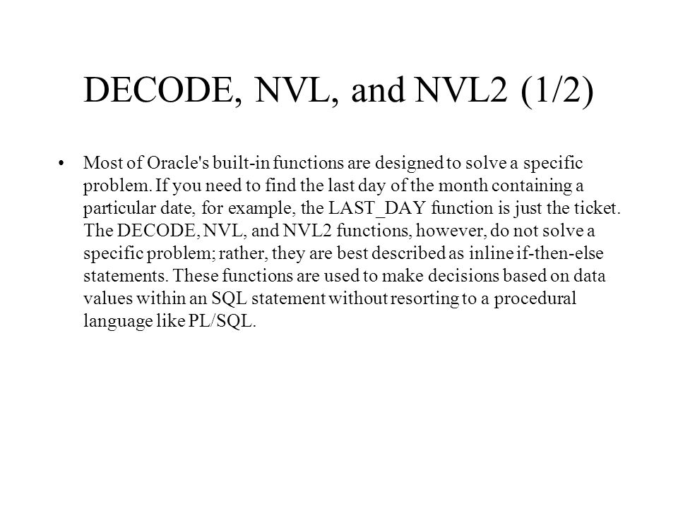 DECODE, NVL, and NVL2 (1/2) Most of Oracle's built-in functions are designed to solve a specific problem. If you need to find the last day of the mont