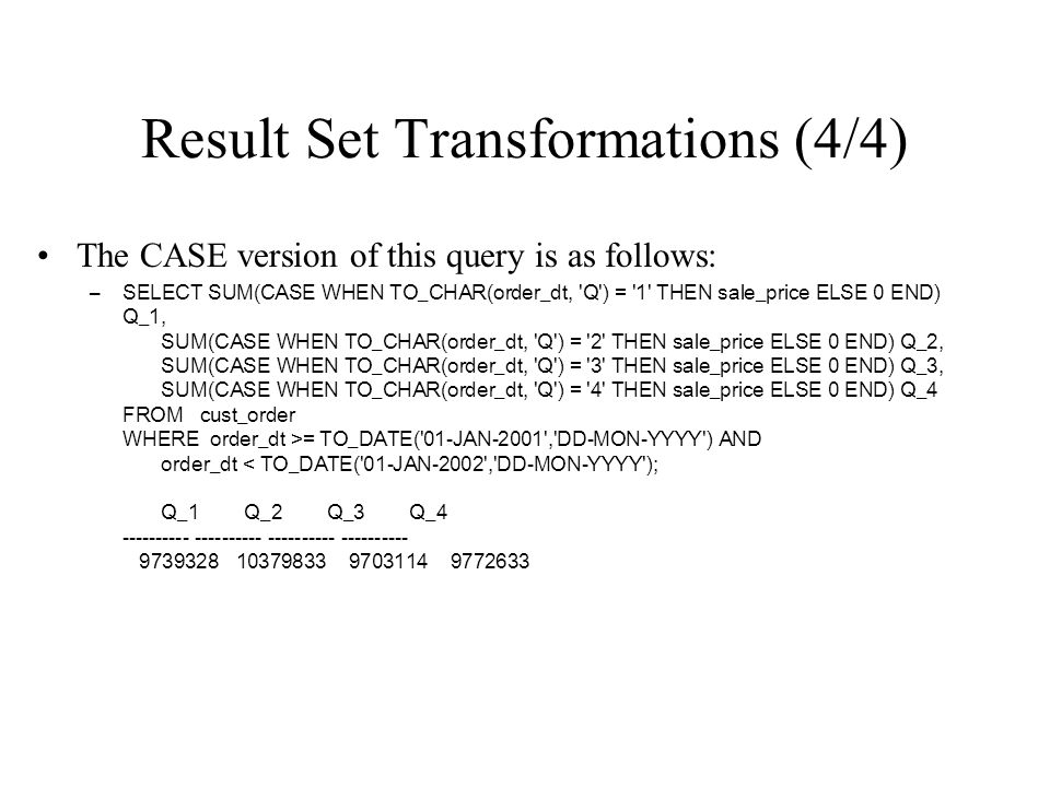 Result Set Transformations (4/4) The CASE version of this query is as follows: –SELECT SUM(CASE WHEN TO_CHAR(order_dt, 'Q') = '1' THEN sale_price ELSE