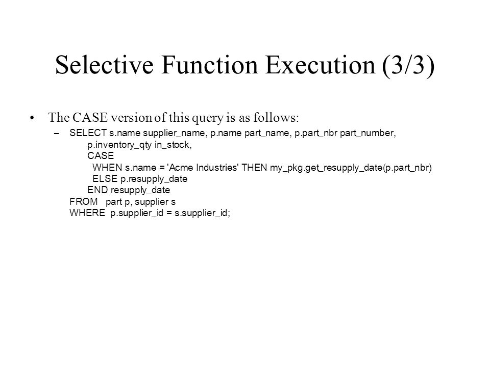 Selective Function Execution (3/3) The CASE version of this query is as follows: –SELECT s.name supplier_name, p.name part_name, p.part_nbr part_numbe
