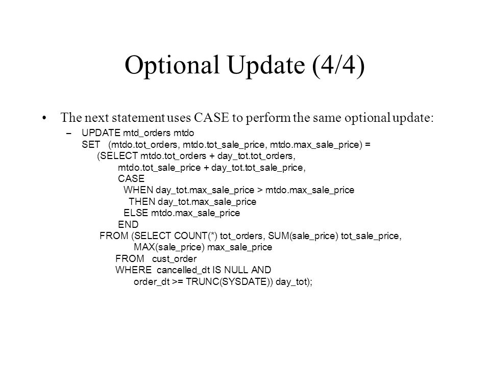 Optional Update (4/4) The next statement uses CASE to perform the same optional update: –UPDATE mtd_orders mtdo SET (mtdo.tot_orders, mtdo.tot_sale_pr