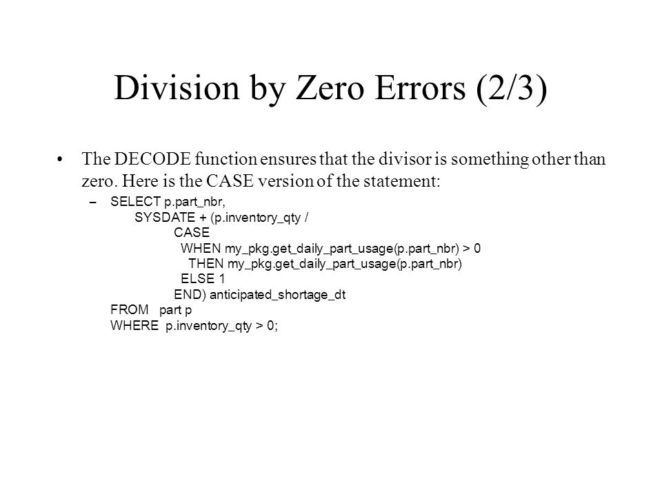 Division by Zero Errors (2/3) The DECODE function ensures that the divisor is something other than zero. Here is the CASE version of the statement: –S