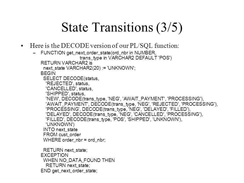 State Transitions (3/5) Here is the DECODE version of our PL/SQL function: –FUNCTION get_next_order_state(ord_nbr in NUMBER, trans_type in VARCHAR2 DE