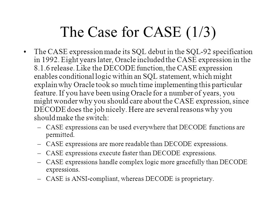 The Case for CASE (1/3) The CASE expression made its SQL debut in the SQL-92 specification in 1992. Eight years later, Oracle included the CASE expres