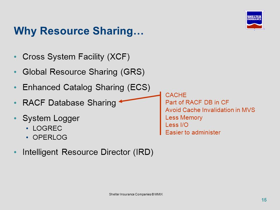 15 Shelter Insurance Companies © MMIX Why Resource Sharing… Cross System Facility (XCF) Global Resource Sharing (GRS) Enhanced Catalog Sharing (ECS) RACF Database Sharing System Logger LOGREC OPERLOG Intelligent Resource Director (IRD) CACHE Part of RACF DB in CF Avoid Cache Invalidation in MVS Less Memory Less I/O Easier to administer