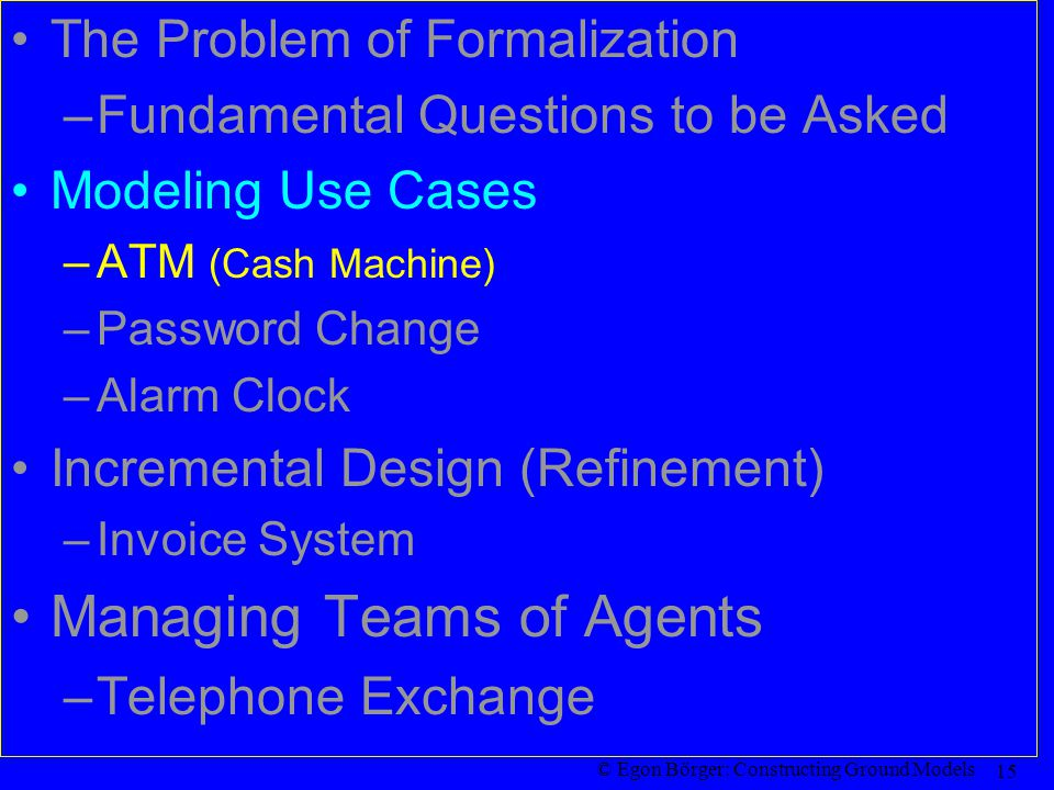 © Egon Börger: Constructing Ground Models 15 The Problem of Formalization –Fundamental Questions to be Asked Modeling Use Cases –ATM (Cash Machine) –Password Change –Alarm Clock Incremental Design (Refinement) –Invoice System Managing Teams of Agents –Telephone Exchange