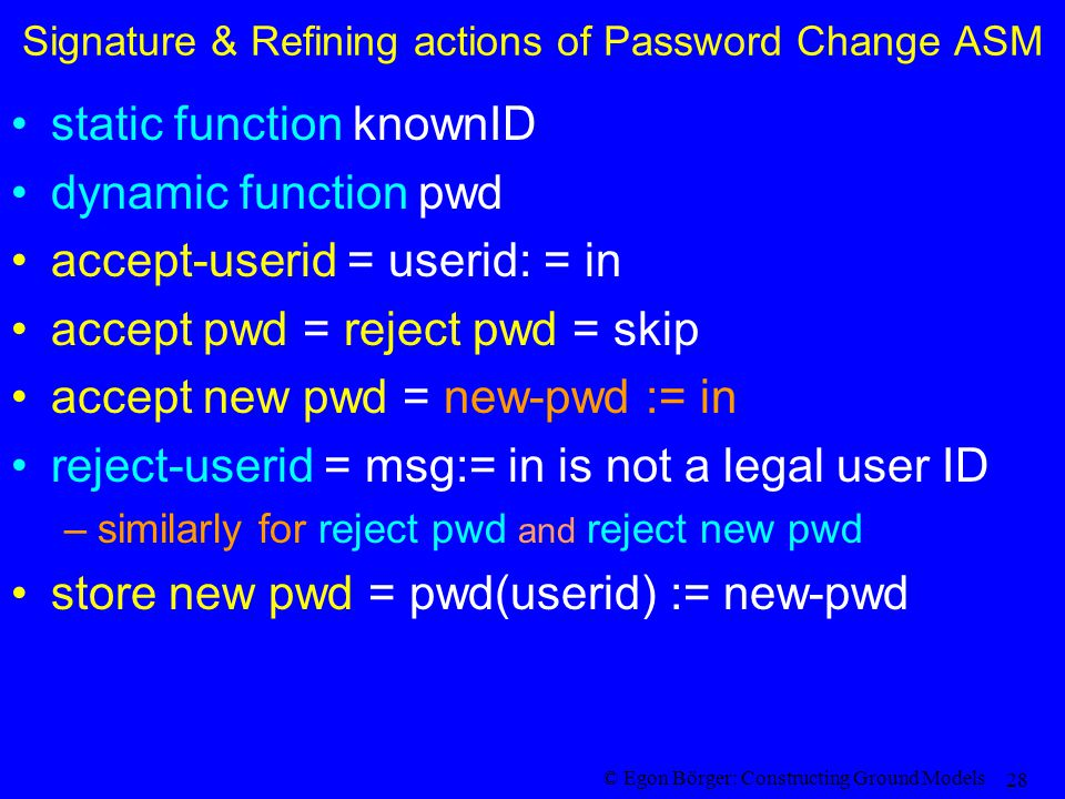 © Egon Börger: Constructing Ground Models 28 Signature & Refining actions of Password Change ASM static function knownID dynamic function pwd accept-userid = userid: = in accept pwd = reject pwd = skip accept new pwd = new-pwd := in reject-userid = msg:= in is not a legal user ID –similarly for reject pwd and reject new pwd store new pwd = pwd(userid) := new-pwd