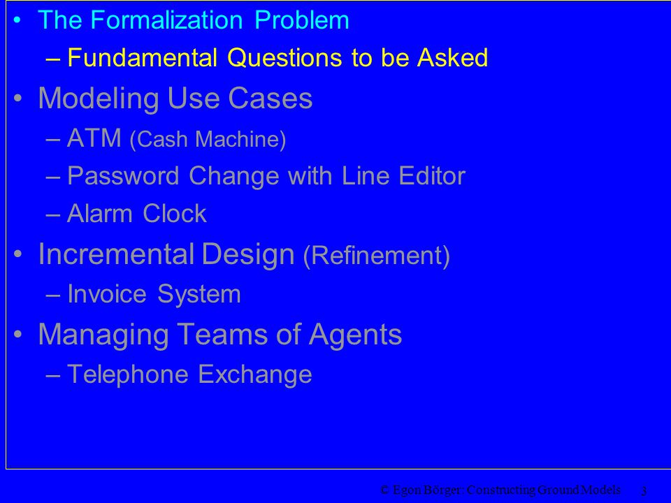 © Egon Börger: Constructing Ground Models 3 The Formalization Problem –Fundamental Questions to be Asked Modeling Use Cases –ATM (Cash Machine) –Password Change with Line Editor –Alarm Clock Incremental Design (Refinement) –Invoice System Managing Teams of Agents –Telephone Exchange